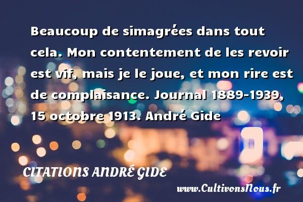 Beaucoup de simagrées dans tout cela. Mon contentement de les revoir est vif, mais je le joue, et mon rire est de complaisance.  Journal 1889-1939, 15 octobre 1913. André Gide CITATIONS ANDRÉ GIDE - Citations André Gide - Citation au revoir