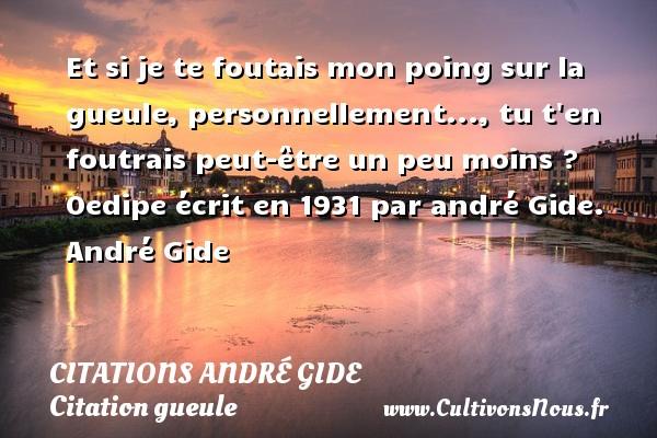 Citations - Citations André Gide - Citation gueule - Et si je te foutais mon poing sur la gueule, personnellement..., tu t en foutrais peut-être un peu moins ?  Oedipe écrit en 1931 par andré Gide. André Gide CITATIONS ANDRÉ GIDE
