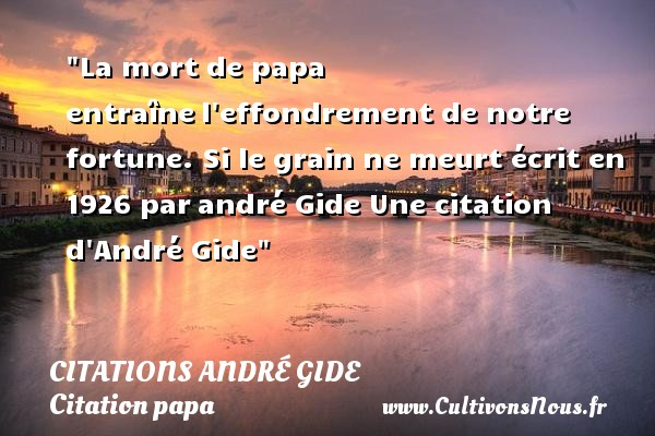 Citations - Citations André Gide - Citation papa - La mort de papa entraîne l effondrement de notre fortune.  Si le grain ne meurt écrit en 1926 par andré Gide  Une  citation  d André Gide CITATIONS ANDRÉ GIDE