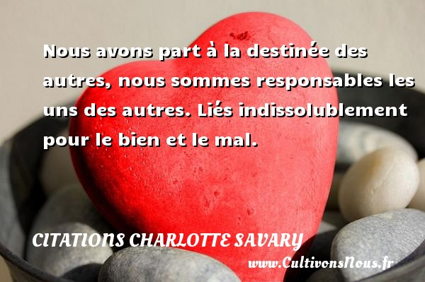 Nous avons part à la destinée des autres, nous sommes responsables les uns des autres. Liés indissolublement pour le bien et le mal. Une citation de Charlotte Savary CITATIONS CHARLOTTE SAVARY - Citation responsable