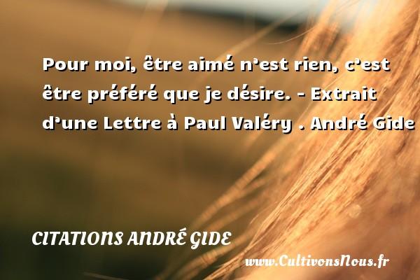 Pour moi, être aimé n'est rien, c'est être préféré que je désire.  - Extrait d'une Lettre à Paul Valéry . André Gide CITATIONS ANDRÉ GIDE - Citations André Gide