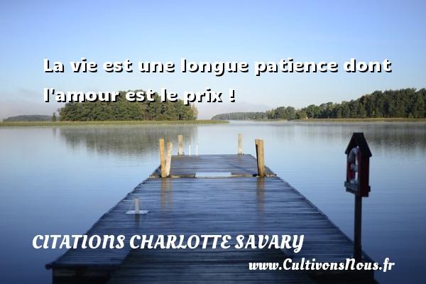 La vie est une longue patience dont l amour est le prix ! Une citation de Charlotte Savary CITATIONS CHARLOTTE SAVARY