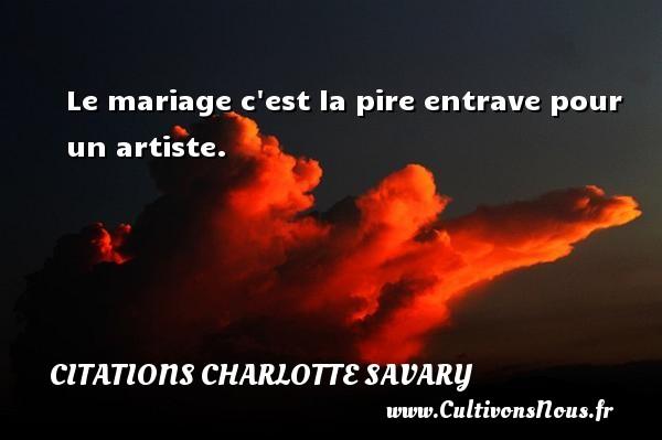 Le mariage c est la pire entrave pour un artiste. Une citation de Charlotte Savary CITATIONS CHARLOTTE SAVARY