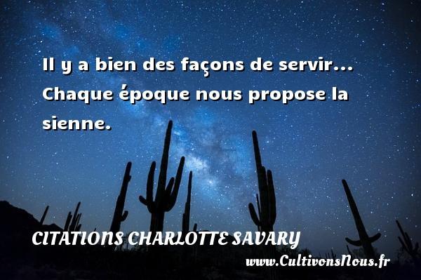 Il y a bien des façons de servir... Chaque époque nous propose la sienne. Une citation de Charlotte Savary CITATIONS CHARLOTTE SAVARY
