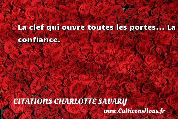 La clef qui ouvre toutes les portes... La confiance. Une citation de Charlotte Savary CITATIONS CHARLOTTE SAVARY