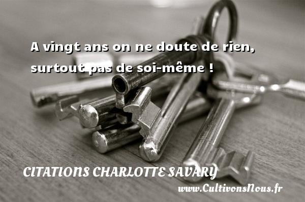 A vingt ans on ne doute de rien, surtout pas de soi-même ! Une citation de Charlotte Savary CITATIONS CHARLOTTE SAVARY - Citation vingt ans