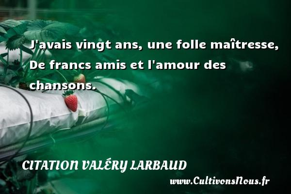 J avais vingt ans, une folle maîtresse, De francs amis et l amour des chansons. Une citation de Valéry Larbaud CITATION VALÉRY LARBAUD - Citation Valéry Larbaud - Citation vingt ans