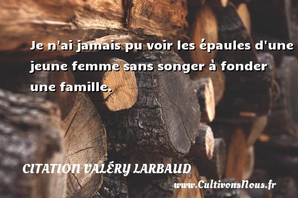 Citation Valéry Larbaud - Je n ai jamais pu voir les épaules d une jeune femme sans songer à fonder une famille. Une citation de Valéry Larbaud CITATION VALÉRY LARBAUD