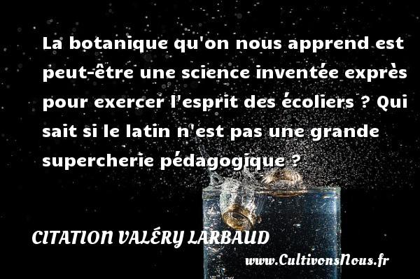 Citation Valéry Larbaud - La botanique qu on nous apprend est peut-être une science inventée exprès pour exercer l esprit des écoliers ? Qui sait si le latin n est pas une grande supercherie pédagogique ? Une citation de Valéry Larbaud CITATION VALÉRY LARBAUD