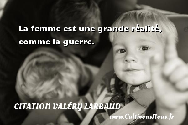 Citation Valéry Larbaud - La femme est une grande réalité, comme la guerre. Une citation de Valéry Larbaud CITATION VALÉRY LARBAUD