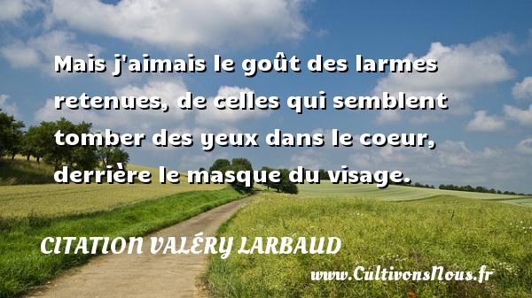Citation Valéry Larbaud - Citation les larmes - Mais j aimais le goût des larmes retenues, de celles qui semblent tomber des yeux dans le coeur, derrière le masque du visage. Une citation de Valery Larbaud CITATION VALÉRY LARBAUD