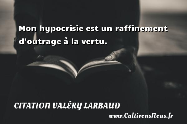 Citation Valéry Larbaud - Mon hypocrisie est un raffinement d outrage à la vertu. Une citation de Valéry Larbaud CITATION VALÉRY LARBAUD