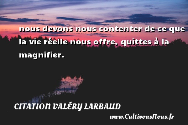 Citation Valéry Larbaud - nous devons nous contenter de ce que la vie réelle nous offre, quittes à la magnifier. Une citation de Valéry Larbaud CITATION VALÉRY LARBAUD
