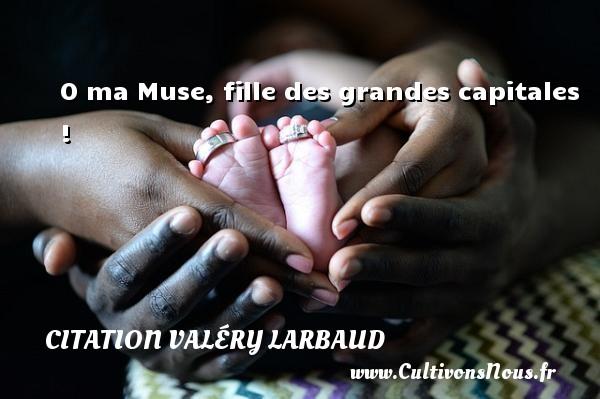 Citation Valéry Larbaud - Citation ma fille - O ma Muse, fille des grandes capitales ! Une citation de Valéry Larbaud CITATION VALÉRY LARBAUD