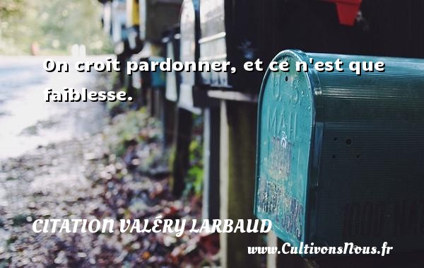 Citation Valéry Larbaud - On croit pardonner, et ce n est que faiblesse. Une citation de Valery Larbaud CITATION VALÉRY LARBAUD