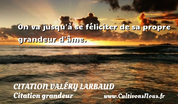 On va jusqu à se féliciter de sa propre grandeur d âme. Une citation de Valéry Larbaud CITATION VALÉRY LARBAUD - Citation Valéry Larbaud - Citation grandeur