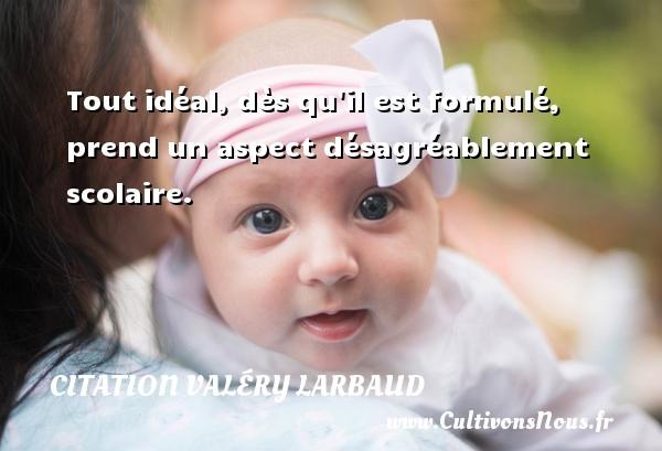 Citation Valéry Larbaud - Tout idéal, dès qu il est formulé, prend un aspect désagréablement scolaire. Une citation de Valéry Larbaud CITATION VALÉRY LARBAUD