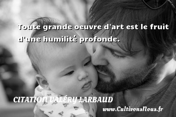 Toute grande oeuvre d art est le fruit d une humilité profonde. Une citation de Valéry Larbaud CITATION VALÉRY LARBAUD - Citation Valéry Larbaud