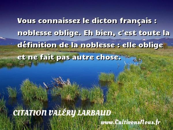 Citation Valéry Larbaud - Vous connaissez le dicton français : noblesse oblige. Eh bien, c est toute la définition de la noblesse : elle oblige et ne fait pas autre chose. Une citation de Valéry Larbaud CITATION VALÉRY LARBAUD