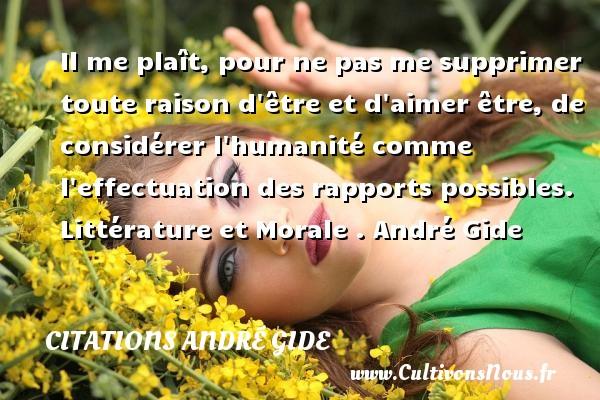 Il me plaît, pour ne pas me supprimer toute raison d être et d aimer être, de considérer l humanité comme l effectuation des rapports possibles.   Littérature et Morale . André Gide CITATIONS ANDRÉ GIDE - Citations André Gide