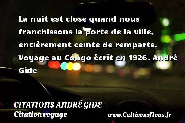 La nuit est close quand nous franchissons la porte de la ville, entièrement ceinte de remparts.  Voyage au Congo écrit en 1926. André Gide CITATIONS ANDRÉ GIDE - Citations André Gide - Citation voyage