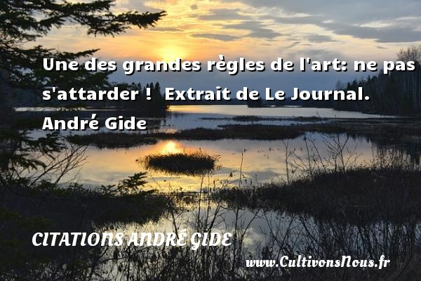 Une des grandes règles de l art: ne pas s attarder !   Extrait de Le Journal. André Gide CITATIONS ANDRÉ GIDE - Citations André Gide