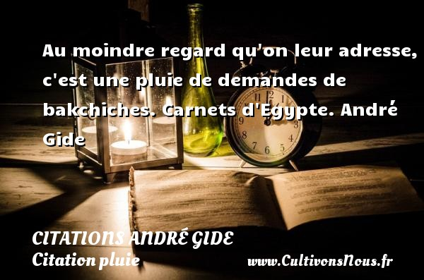 Au moindre regard qu on leur adresse, c est une pluie de demandes de bakchiches.  Carnets d Egypte. André Gide CITATIONS ANDRÉ GIDE - Citations André Gide - Citation pluie