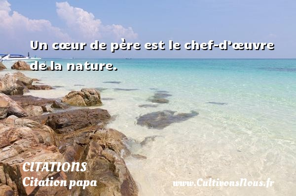Citations - Citation papa - Un cœur de père est le chef-d'œuvre de la nature.    CITATIONS