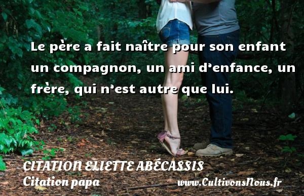 Citation Eliette Abécassis - Citation papa - Le père a fait naître pour son enfant un compagnon, un ami d'enfance, un frère, qui n'est autre que lui.  Une citation d Eliette Abécassis CITATION ELIETTE ABÉCASSIS