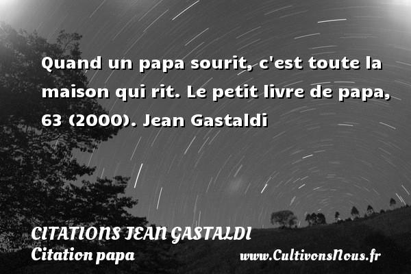 Citations Jean Gastaldi - Citation papa - Quand un papa sourit, c est toute la maison qui rit.  Le petit livre de papa, 63 (2000). Jean Gastaldi CITATIONS JEAN GASTALDI