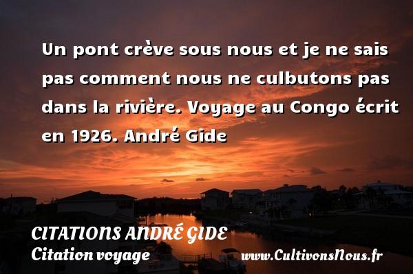 Un pont crève sous nous et je ne sais pas comment nous ne culbutons pas dans la rivière.  Voyage au Congo écrit en 1926. André Gide CITATIONS ANDRÉ GIDE - Citations André Gide - Citation voyage
