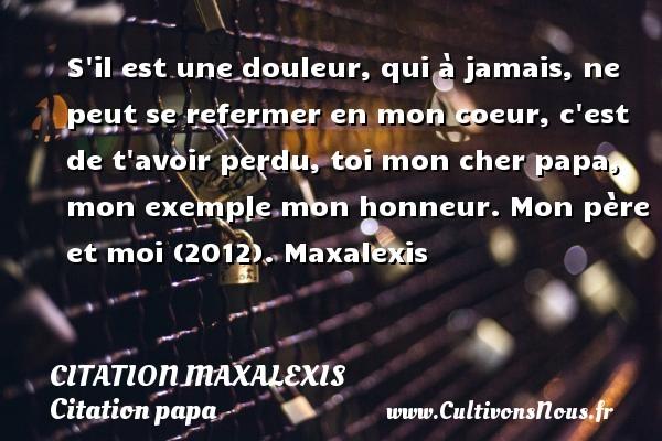 Citation Maxalexis - Citation papa - S il est une douleur, qui à jamais, ne peut se refermer en mon coeur, c est de t avoir perdu, toi mon cher papa, mon exemple mon honneur. Mon père et moi (2012). Maxalexis CITATION MAXALEXIS