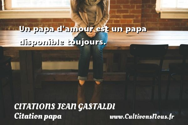 Un papa d amour est un papa disponible toujours. Une citation de Jean Gastaldi CITATIONS JEAN GASTALDI - Citation papa