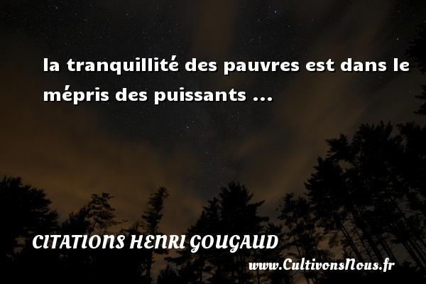 la tranquillité des pauvres est dans le mépris des puissants ... Une citation de Henri Gougaud CITATIONS HENRI GOUGAUD