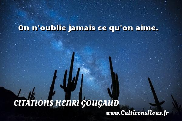 Citations Henri Gougaud - On n oublie jamais ce qu on aime. Une citation de Henri Gougaud CITATIONS HENRI GOUGAUD