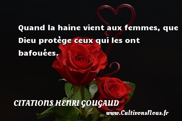 Quand la haine vient aux femmes, que Dieu protège ceux qui les ont bafouées. Une citation de Henri Gougaud CITATIONS HENRI GOUGAUD