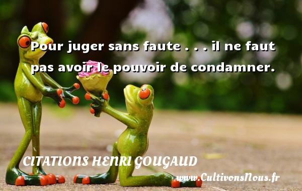Citations Henri Gougaud - Pour juger sans faute . . . il ne faut pas avoir le pouvoir de condamner. Une citation de Henri Gougaud CITATIONS HENRI GOUGAUD