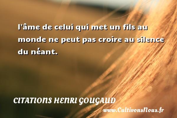 l âme de celui qui met un fils au monde ne peut pas croire au silence du néant. Une citation de Henri Gougaud CITATIONS HENRI GOUGAUD - Citation mon fils