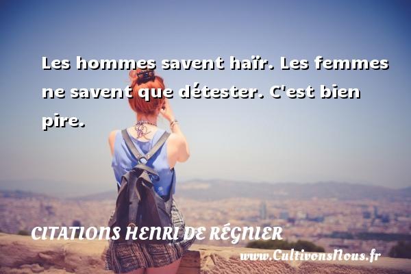 Citations Henri de Régnier - Les hommes savent haïr. Les femmes ne savent que détester. C est bien pire. Une citation de Henri de Régnier CITATIONS HENRI DE RÉGNIER