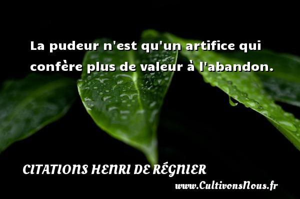 Citations Henri de Régnier - La pudeur n est qu un artifice qui confère plus de valeur à l abandon. Une citation de Henri de Régnier CITATIONS HENRI DE RÉGNIER