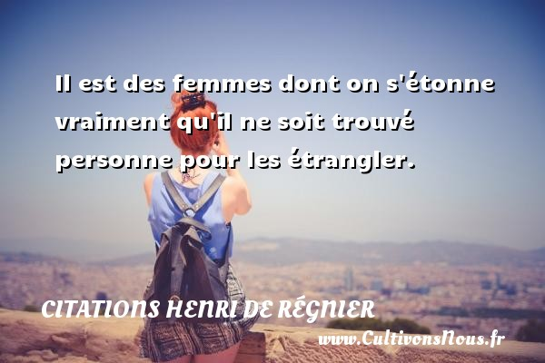 Citations Henri de Régnier - Il est des femmes dont on s étonne vraiment qu il ne soit trouvé personne pour les étrangler. Une citation de Henri de Régnier CITATIONS HENRI DE RÉGNIER