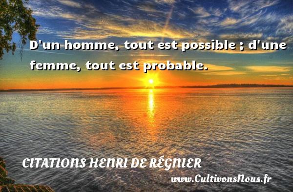 D un homme, tout est possible ; d une femme, tout est probable. Une citation de Henri de Régnier CITATIONS HENRI DE RÉGNIER - Citations Henri de Régnier
