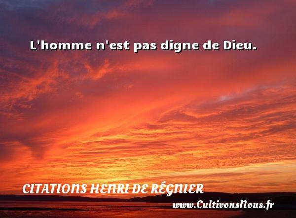 Citations Henri de Régnier - L homme n est pas digne de Dieu. Une citation de Henri de Régnier CITATIONS HENRI DE RÉGNIER