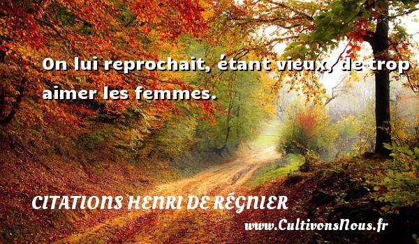 Citations Henri de Régnier - On lui reprochait, étant vieux, de trop aimer les femmes. Une citation de Henri de Régnier CITATIONS HENRI DE RÉGNIER