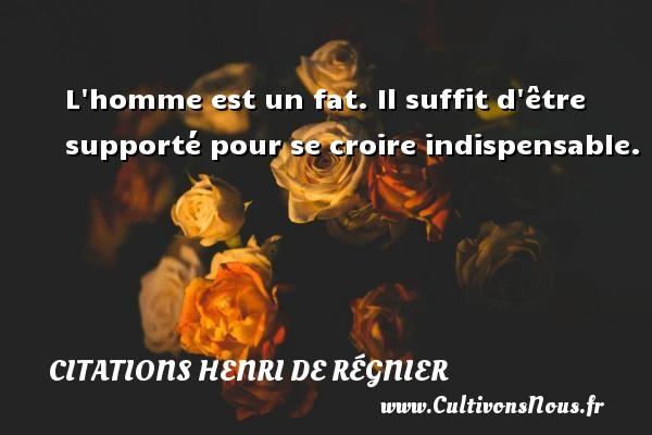 Citations Henri de Régnier - L homme est un fat. Il suffit d être supporté pour se croire indispensable. Une citation de Henri de Régnier CITATIONS HENRI DE RÉGNIER