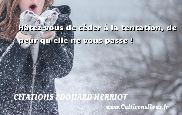 Citations Edouard Herriot - Hâtez-vous de céder à la tentation, de peur qu elle ne vous passe ! Une citation d  Edouard Herriot CITATIONS EDOUARD HERRIOT
