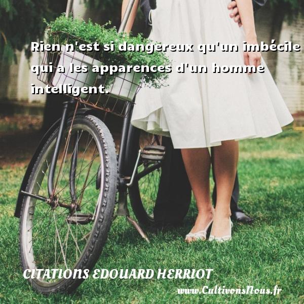 Citations Edouard Herriot - Rien n est si dangereux qu un imbécile qui a les apparences d un homme intelligent. Une citation d  Edouard Herriot CITATIONS EDOUARD HERRIOT