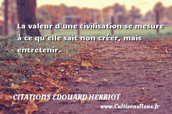 La valeur d une civilisation se mesure à ce qu elle sait non créer, mais entretenir. Une citation de édouard Herriot CITATIONS EDOUARD HERRIOT