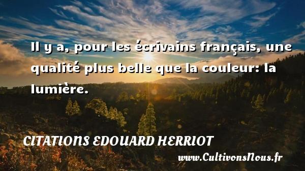 Citations Edouard Herriot - Il y a, pour les écrivains français, une qualité plus belle que la couleur: la lumière. Une citation d  Edouard Herriot CITATIONS EDOUARD HERRIOT
