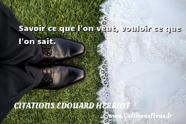 Citations Edouard Herriot - Savoir ce que l on veut, vouloir ce que l on sait. Une citation de édouard Herriot CITATIONS EDOUARD HERRIOT